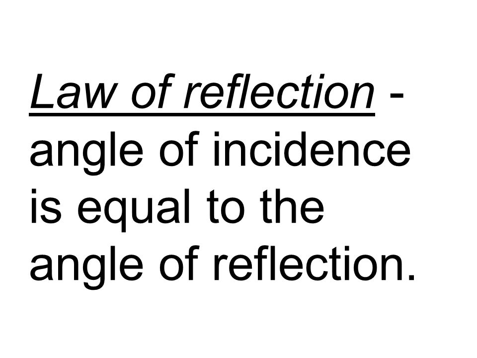 Law of reflection - angle of incidence is equal to the angle of reflection.
