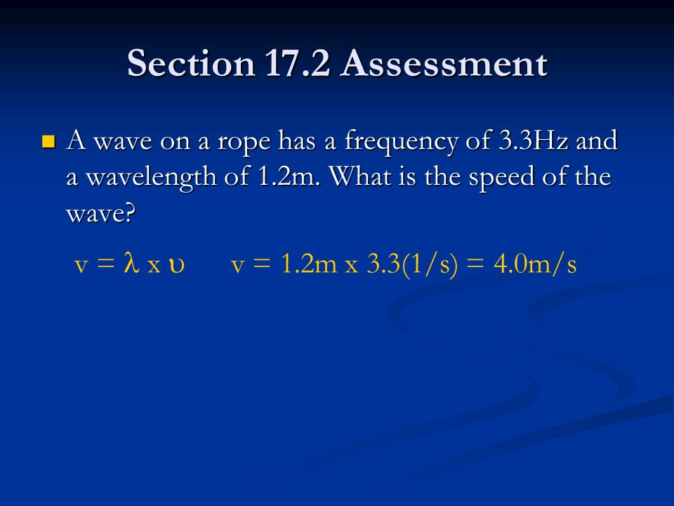 Section 17.2 Assessment A wave on a rope has a frequency of 3.3Hz and a wavelength of 1.2m. What is the speed of the wave