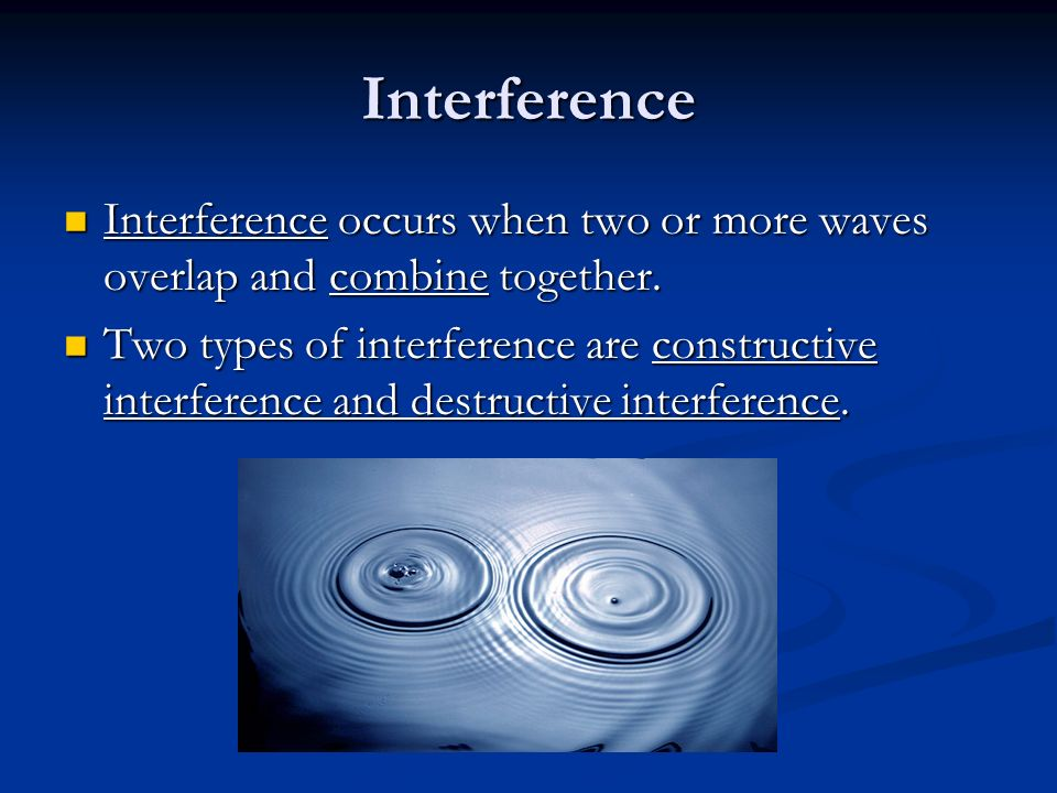 Interference Interference occurs when two or more waves overlap and combine together.