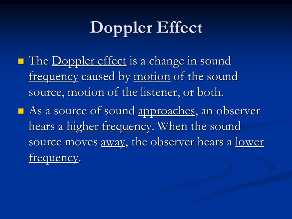 Doppler Effect The Doppler effect is a change in sound frequency caused by motion of the sound source, motion of the listener, or both.
