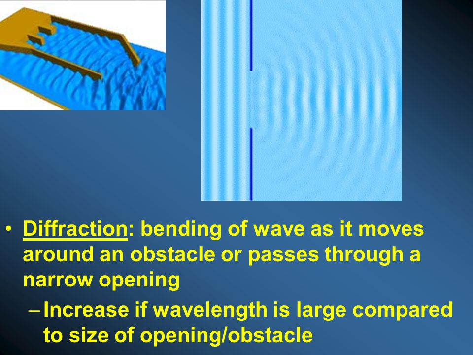 Diffraction: bending of wave as it moves around an obstacle or passes through a narrow opening