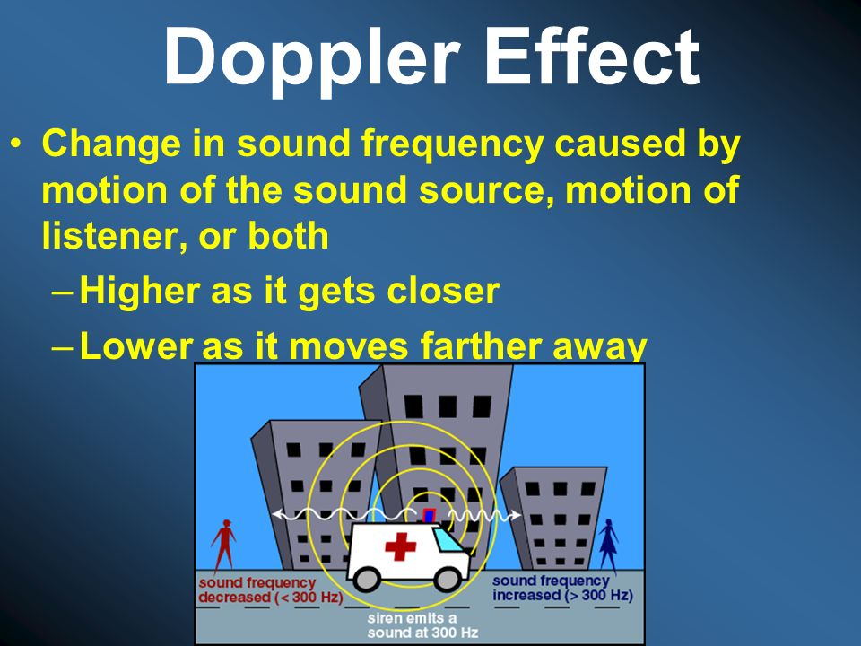 Doppler Effect Change in sound frequency caused by motion of the sound source, motion of listener, or both.