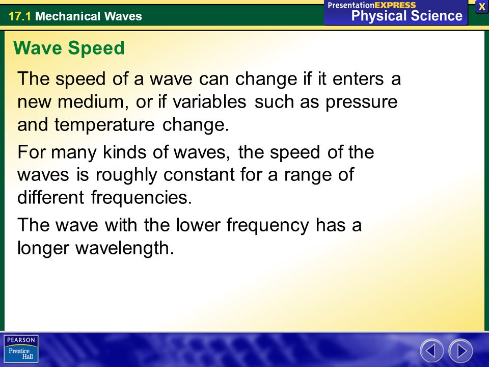 Wave Speed The speed of a wave can change if it enters a new medium, or if variables such as pressure and temperature change.