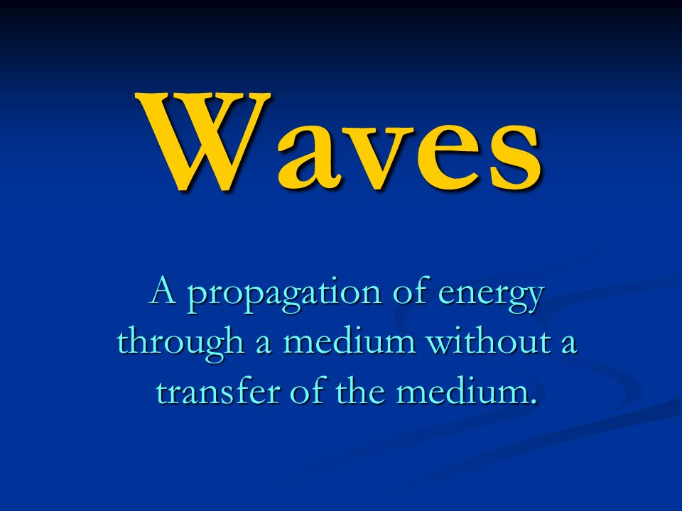 Waves A propagation of energy through a medium without a transfer of the medium.