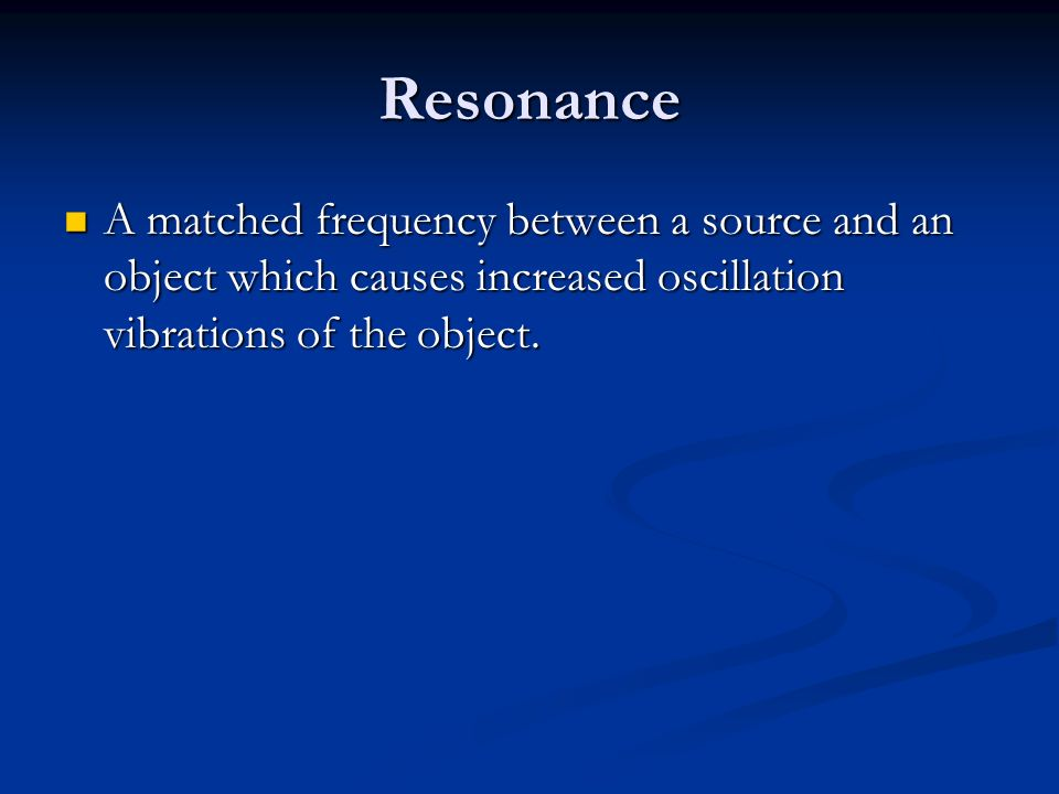 Resonance A matched frequency between a source and an object which causes increased oscillation vibrations of the object.