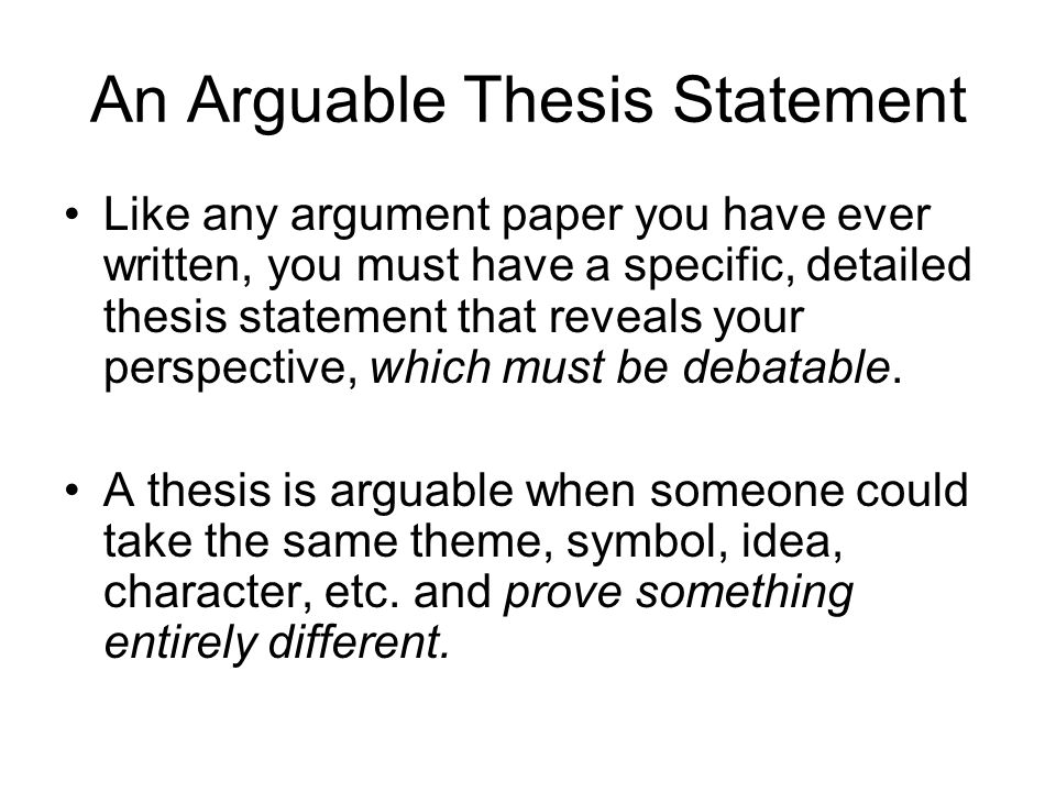 arguable thesis statement An arguable, detailed thesis statement can make the difference between a successful, persuasive essay and one that leaves readers lost and confused a thesis.
