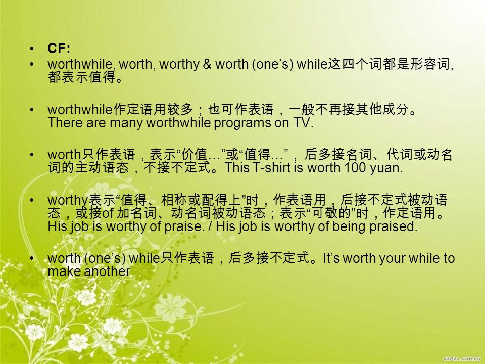 CF: worthwhile, worth, worthy & worth (one's) while这四个词都是形容词, 都表示值得。 worthwhile作定语用较多;也可作表语,一般不再接其他成分。There are many worthwhile programs on TV.