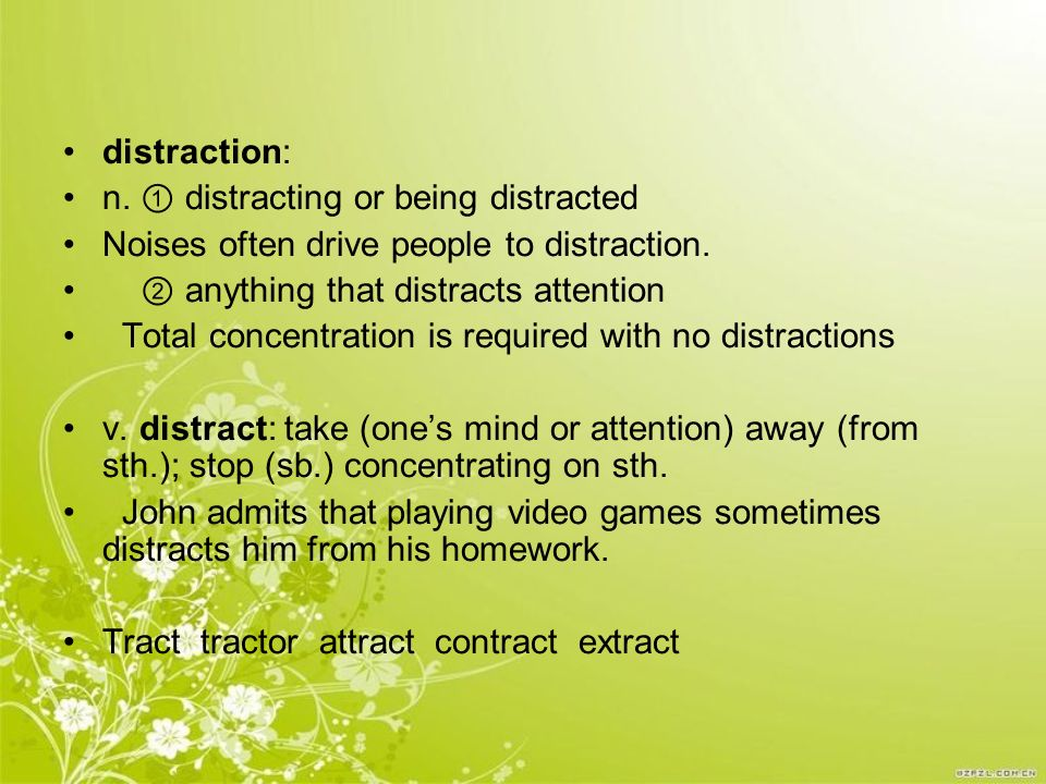 distraction: n. ① distracting or being distracted. Noises often drive people to distraction. ② anything that distracts attention.