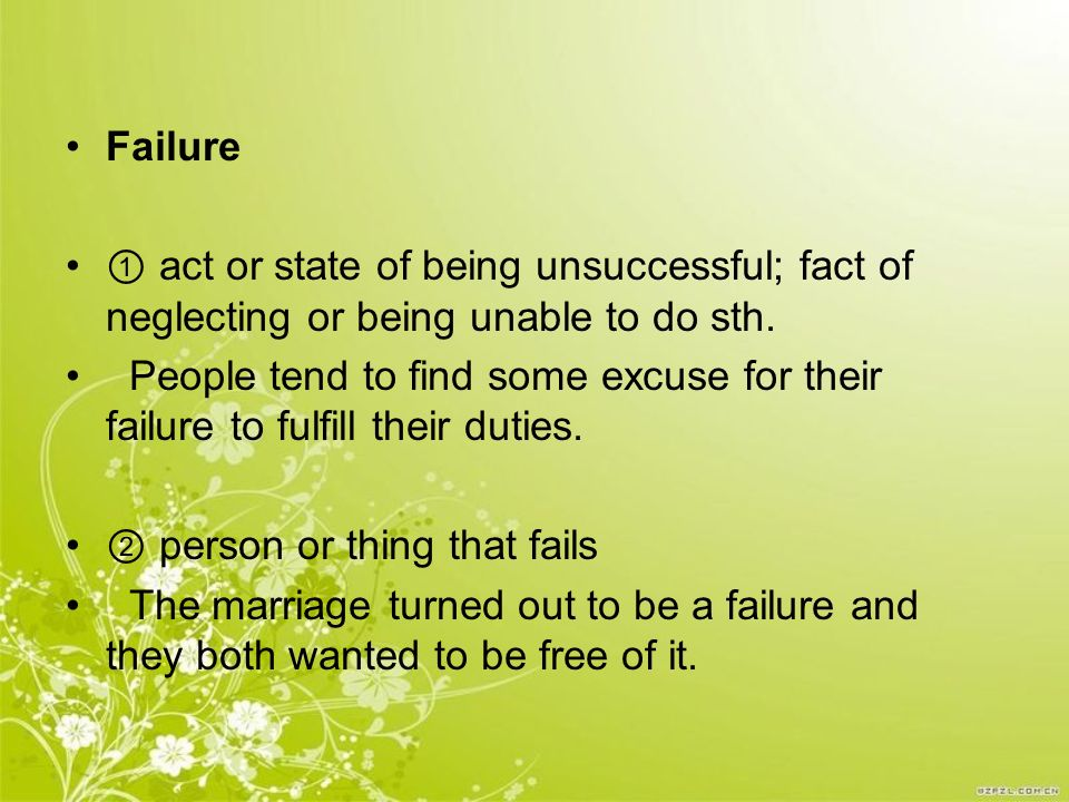 Failure ① act or state of being unsuccessful; fact of neglecting or being unable to do sth.