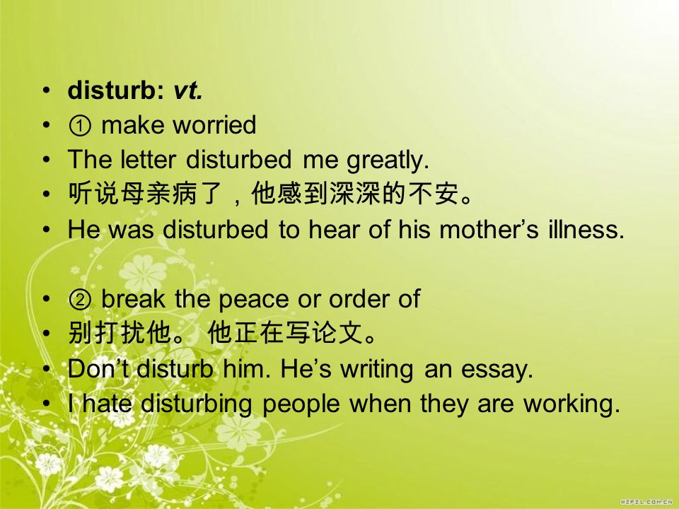 disturb: vt. ① make worried. The letter disturbed me greatly. 听说母亲病了,他感到深深的不安。 He was disturbed to hear of his mother's illness.
