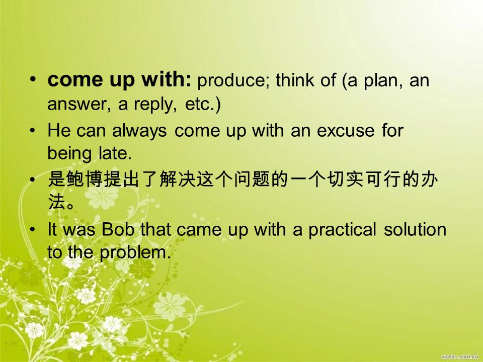 come up with: produce; think of (a plan, an answer, a reply, etc.)