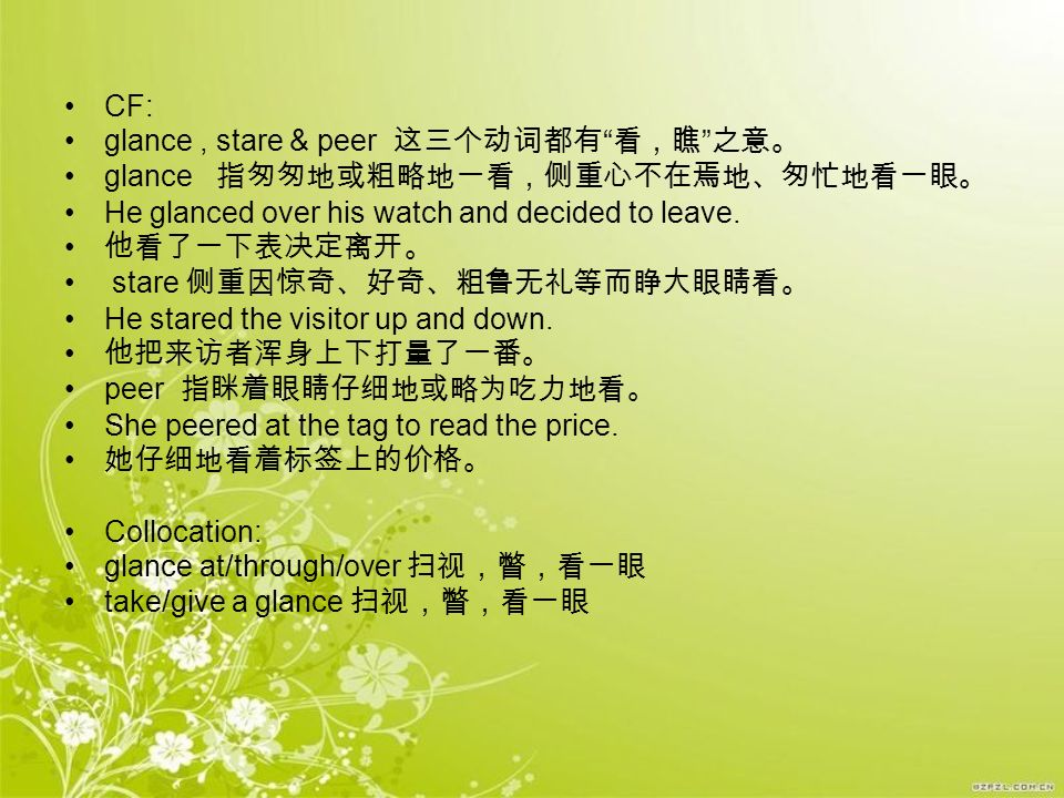 CF: glance , stare & peer 这三个动词都有 看,瞧 之意。 glance 指匆匆地或粗略地一看,侧重心不在焉地、匆忙地看一眼。 He glanced over his watch and decided to leave.