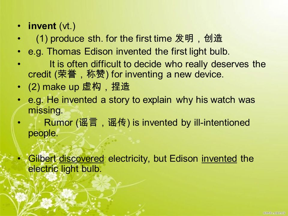 invent (vt.) (1) produce sth. for the first time 发明,创造. e.g. Thomas Edison invented the first light bulb.