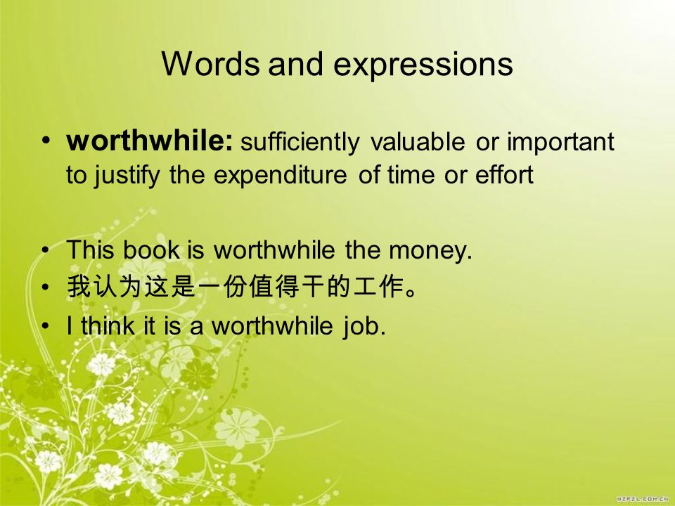 Words and expressions worthwhile: sufficiently valuable or important to justify the expenditure of time or effort.