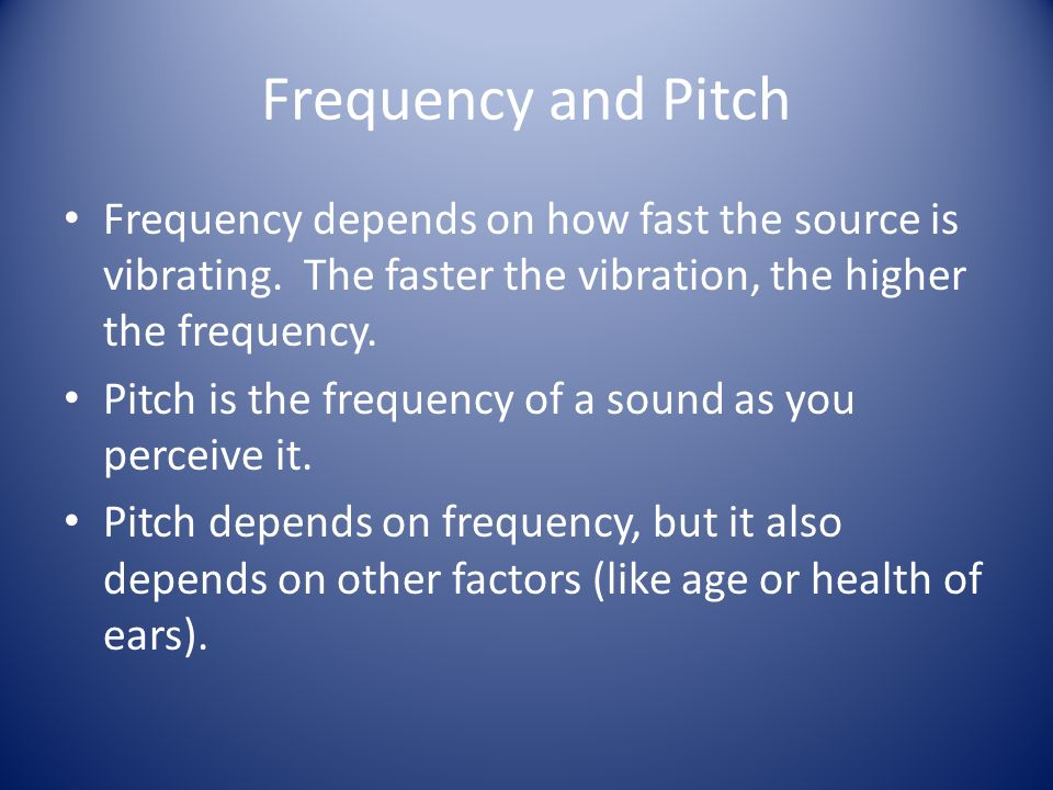 Frequency and Pitch Frequency depends on how fast the source is vibrating. The faster the vibration, the higher the frequency.