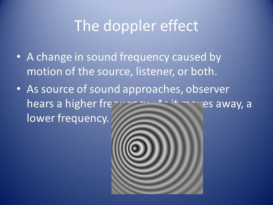 The doppler effect A change in sound frequency caused by motion of the source, listener, or both.