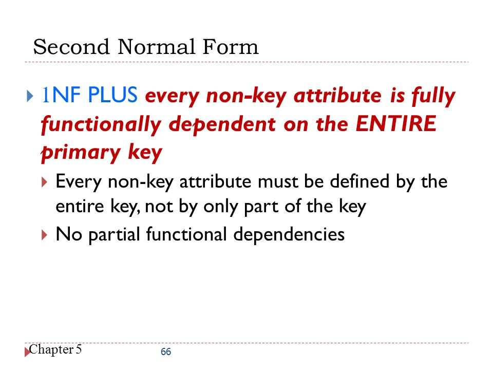 Second Normal Form 1NF PLUS every non-key attribute is fully functionally dependent on the ENTIRE primary key.