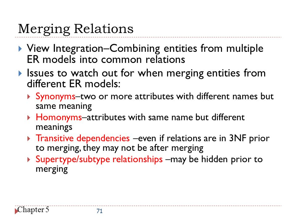 Merging Relations View Integration–Combining entities from multiple ER models into common relations.