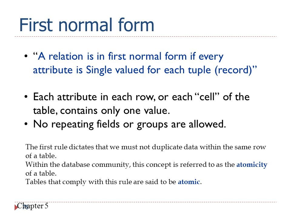 First normal form A relation is in first normal form if every attribute is Single valued for each tuple (record)