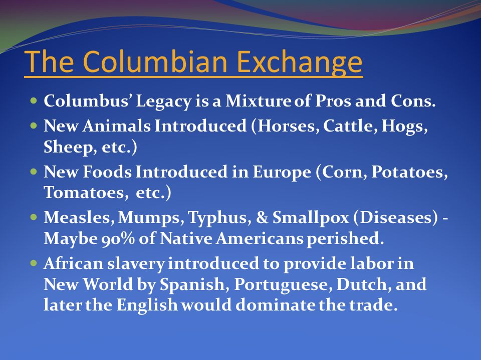 pros cons columbian exchange The story of the conquistadors  the 'columbian exchange' as modern historians call it, brought the potato, the pineapple, the turkey, dahlias,.
