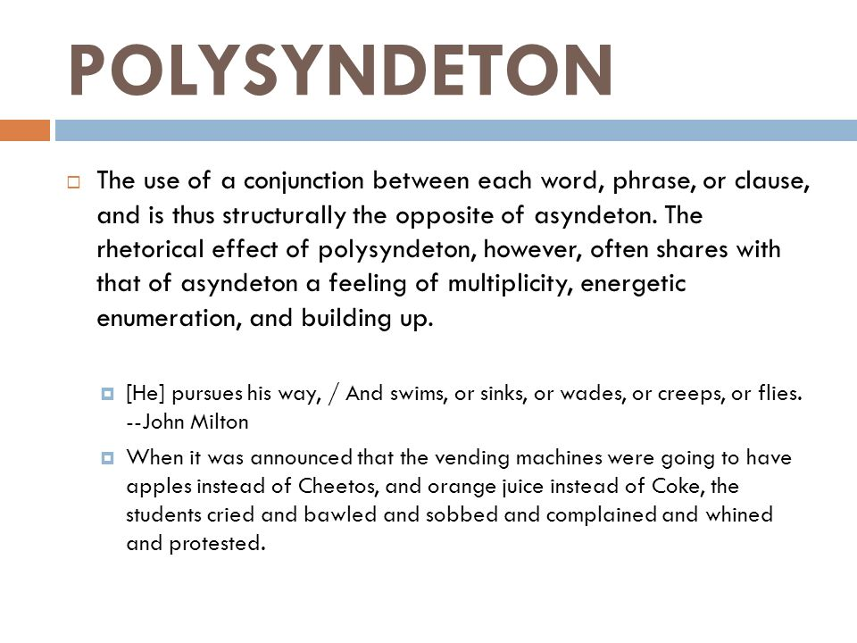 the effect of polysyndeton the use of conjunction between each word phrase or clause Conjunctions (a part of speech that is used to connect words, phrases, clauses,  etc) are repeated in polysyndeton for a dramatic effect  in this sentence, i  repeated the conjunction and several times  i chose to use a conjunction  between each item in the series instead to make the sentence more.
