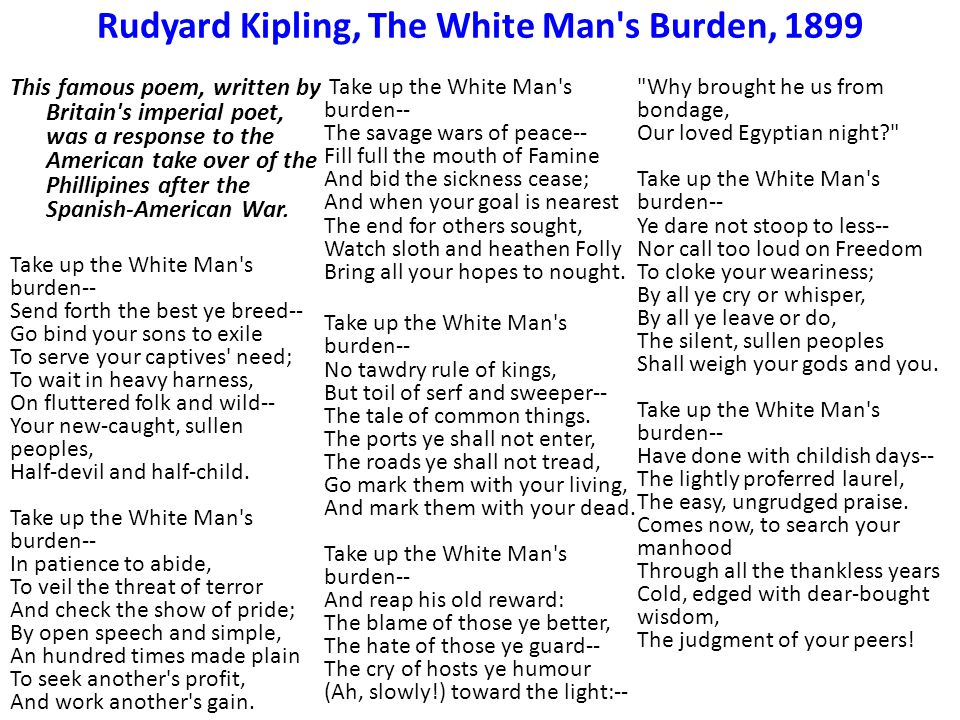 an analysis of the poem the white mans burden by rudyard kipling Best answer: the white man's burden is a poem by the english poet rudyard kipling it was originally published in the popular magazine mcclure's in 1899, with the.