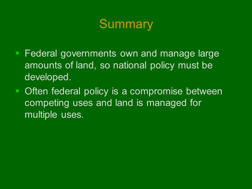 Summary Federal governments own and manage large amounts of land, so national policy must be developed.