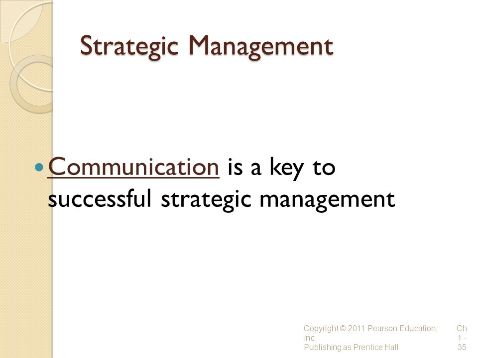 Strategic Management Communication is a key to successful strategic management. Copyright © 2011 Pearson Education, Inc.