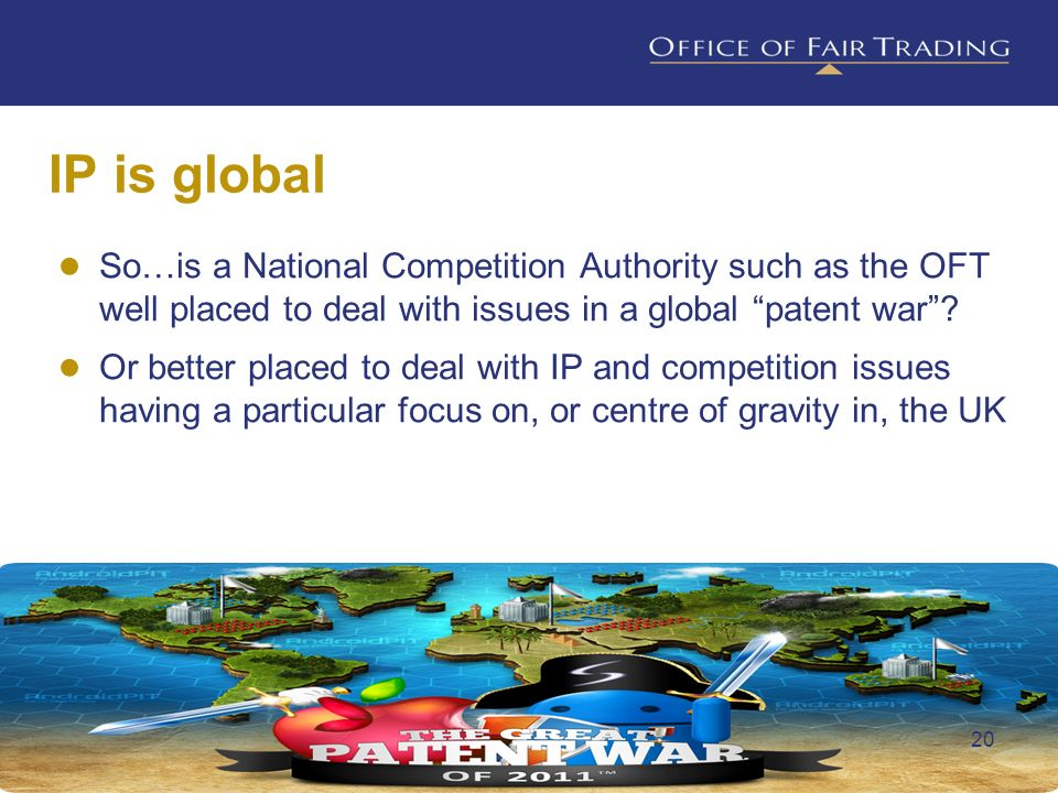IP is global So…is a National Competition Authority such as the OFT well placed to deal with issues in a global patent war