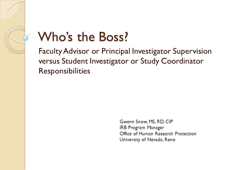 Who's the Boss Faculty Advisor or Principal Investigator Supervision versus Student Investigator or Study Coordinator Responsibilities.