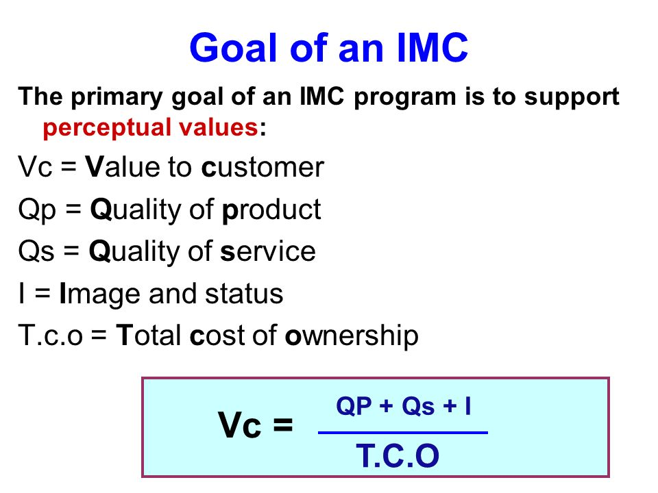 Goal of an IMC Vc = T.C.O Vc = Value to customer