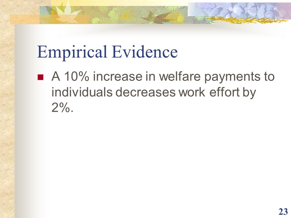 Empirical Evidence A 10% increase in welfare payments to individuals decreases work effort by 2%.