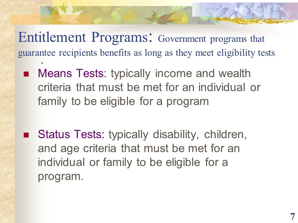 Entitlement Programs: Government programs that guarantee recipients benefits as long as they meet eligibility tests
