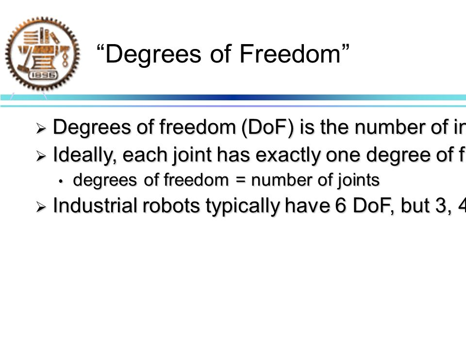 Degrees of Freedom Degrees of freedom (DoF) is the number of independent movements the robot is capable of.