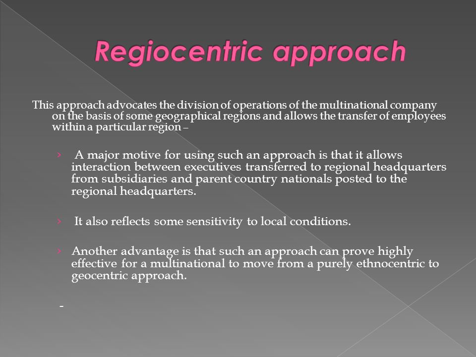 advantages of regiocentric approach The polycentric, ethnocentric, and geocentric approaches to staffing the polycentric, ethnocentric, and geocentric approaches to staffing introduction.