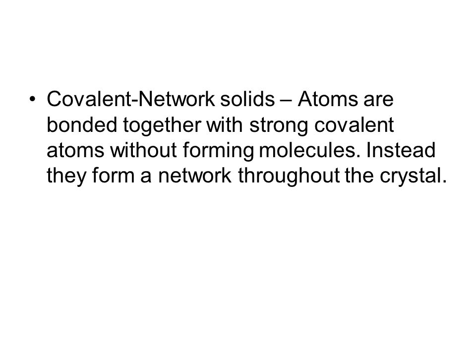 Covalent-Network solids – Atoms are bonded together with strong covalent atoms without forming molecules.