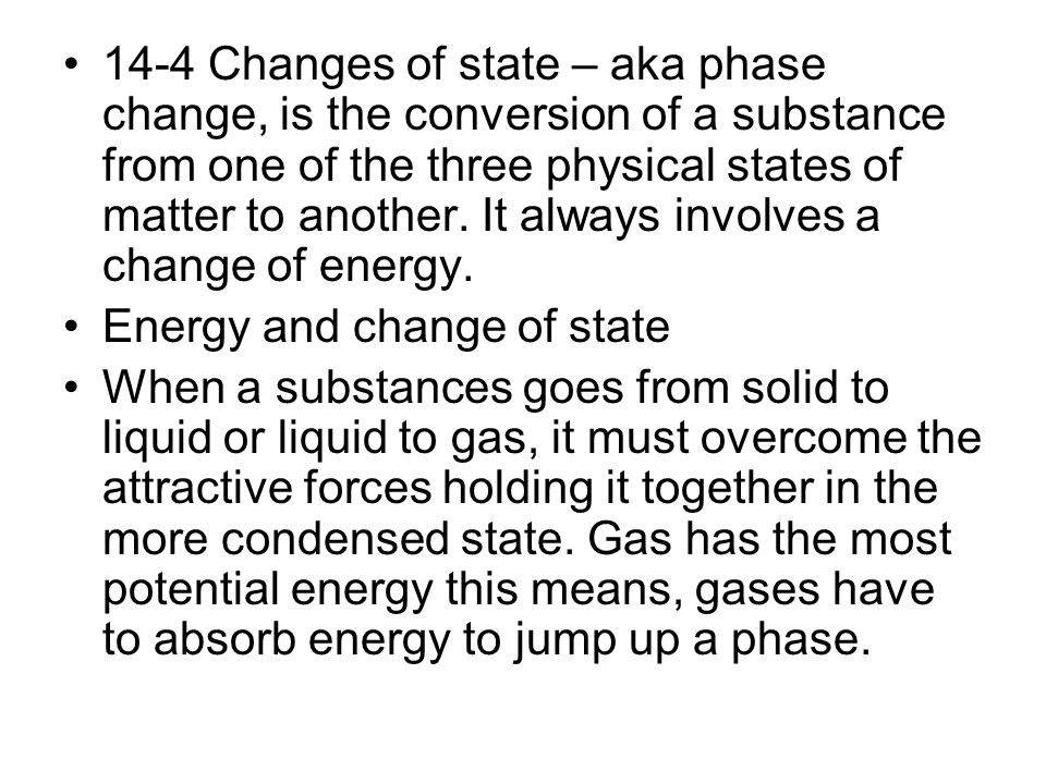 14-4 Changes of state – aka phase change, is the conversion of a substance from one of the three physical states of matter to another. It always involves a change of energy.