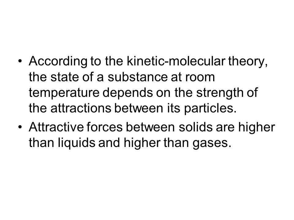 According to the kinetic-molecular theory, the state of a substance at room temperature depends on the strength of the attractions between its particles.