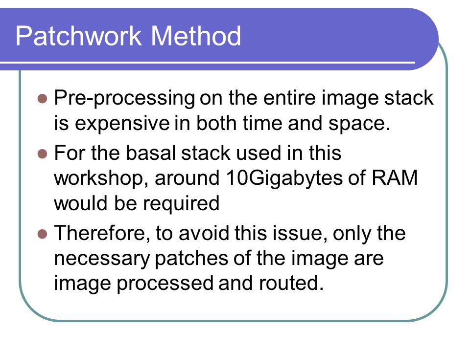 Patchwork Method Pre-processing on the entire image stack is expensive in both time and space.