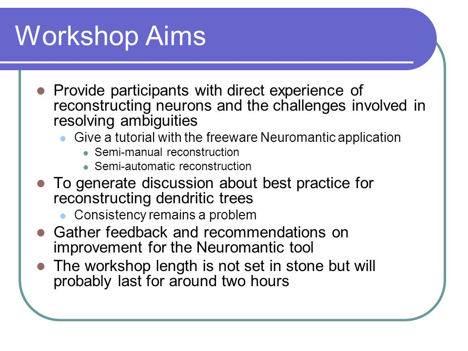 Workshop Aims Provide participants with direct experience of reconstructing neurons and the challenges involved in resolving ambiguities.