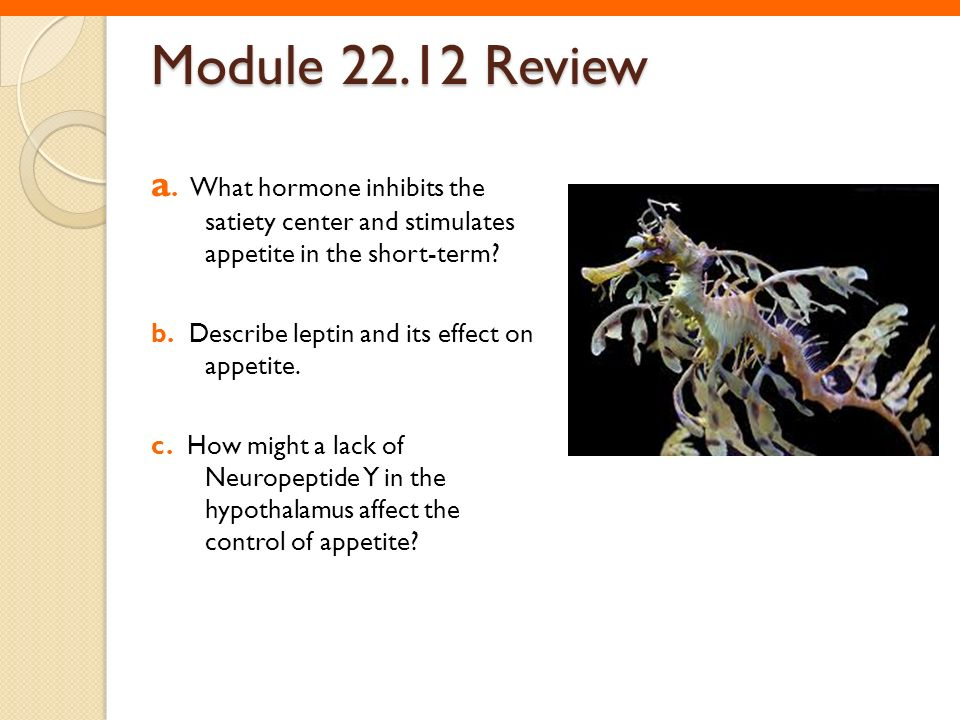 Module 22.12 Review a. What hormone inhibits the satiety center and stimulates appetite in the short-term