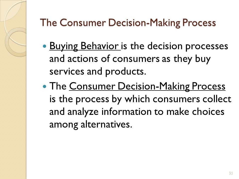 consumer behavior and decision making process Consumer decision making process comprises five stages: need recognition, information search, evaluation of alternatives, purchase and post-purchase behaviour marketing managers attempt to influence consumer behaviour during each of these stages as it has been discussed below in a greater detail.