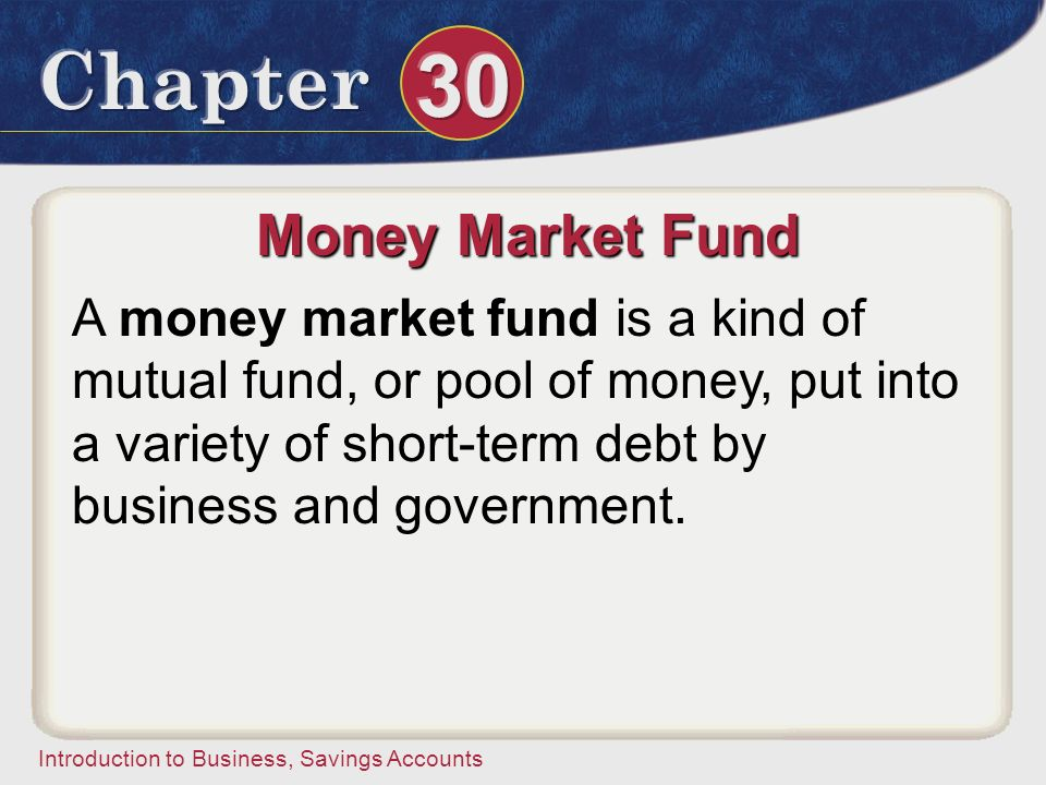 Money Market Fund A money market fund is a kind of mutual fund, or pool of money, put into a variety of short-term debt by business and government.