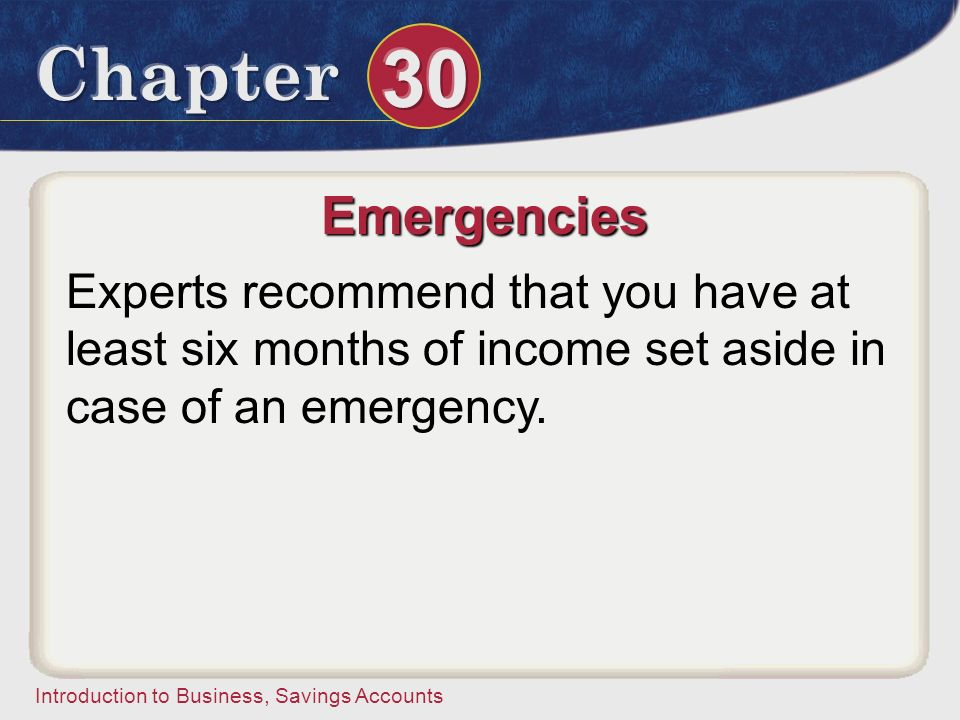 Emergencies Experts recommend that you have at least six months of income set aside in case of an emergency.