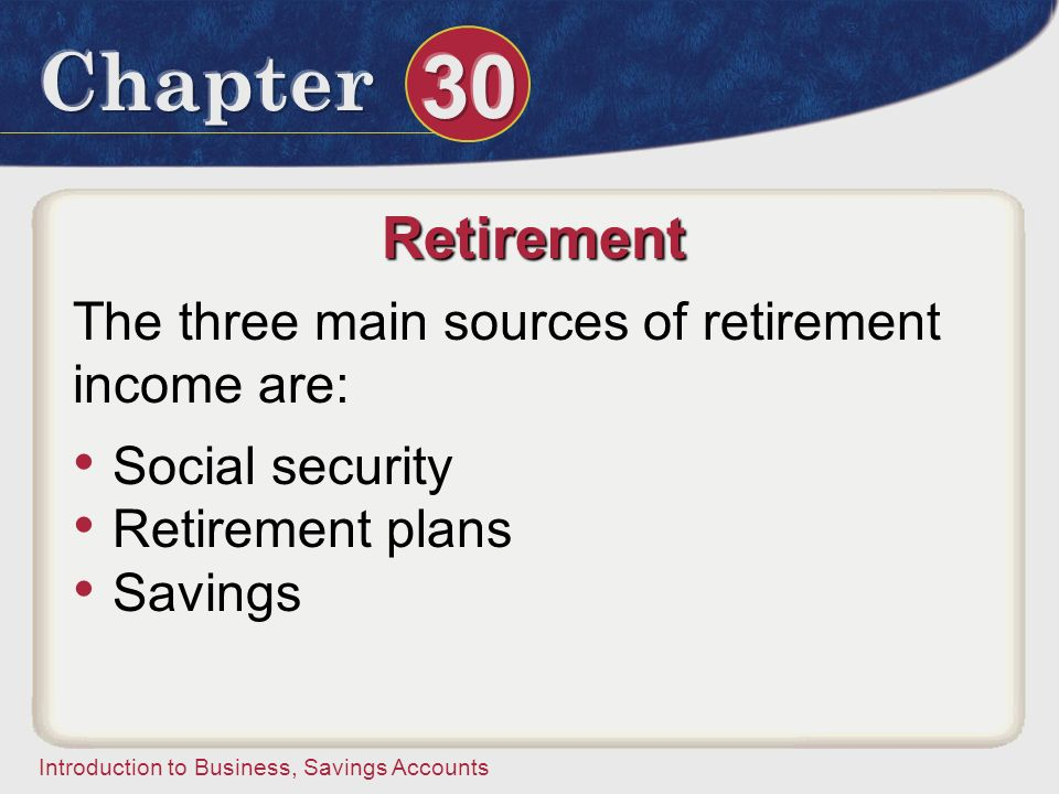 Retirement The three main sources of retirement income are:
