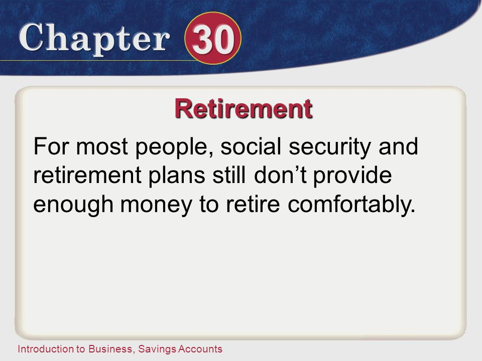 Retirement For most people, social security and retirement plans still don't provide enough money to retire comfortably.