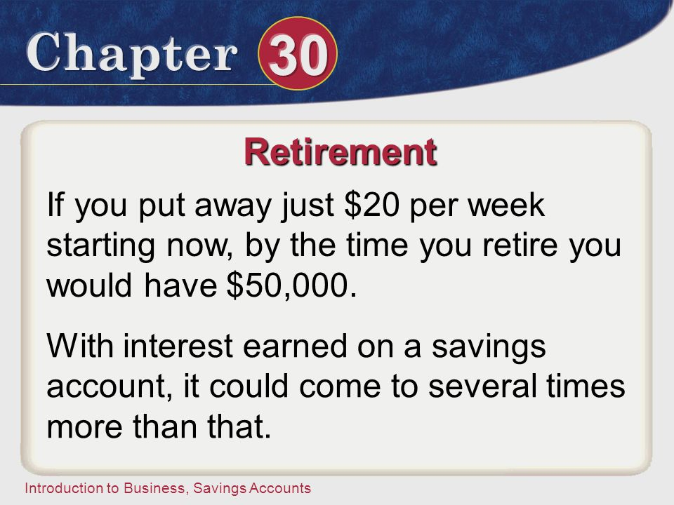 Retirement If you put away just $20 per week starting now, by the time you retire you would have $50,000.