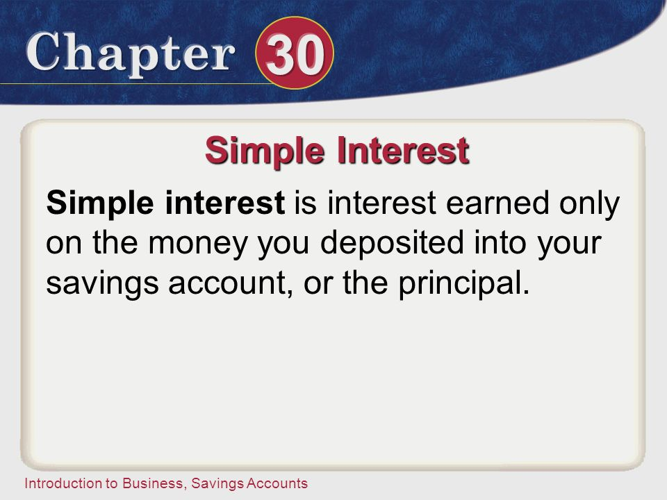 Simple Interest Simple interest is interest earned only on the money you deposited into your savings account, or the principal.