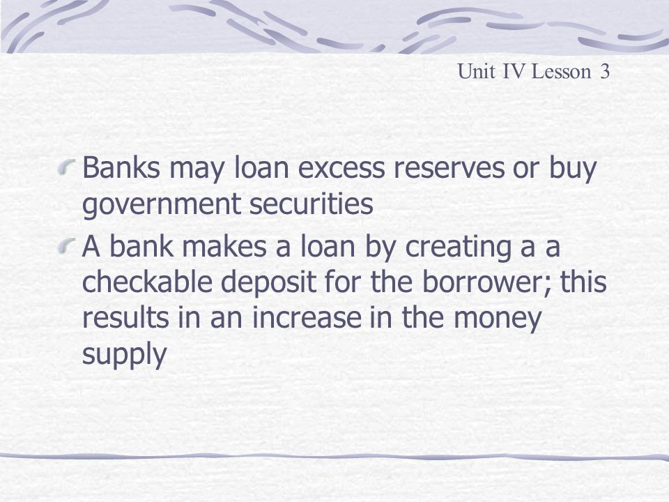 Banks may loan excess reserves or buy government securities