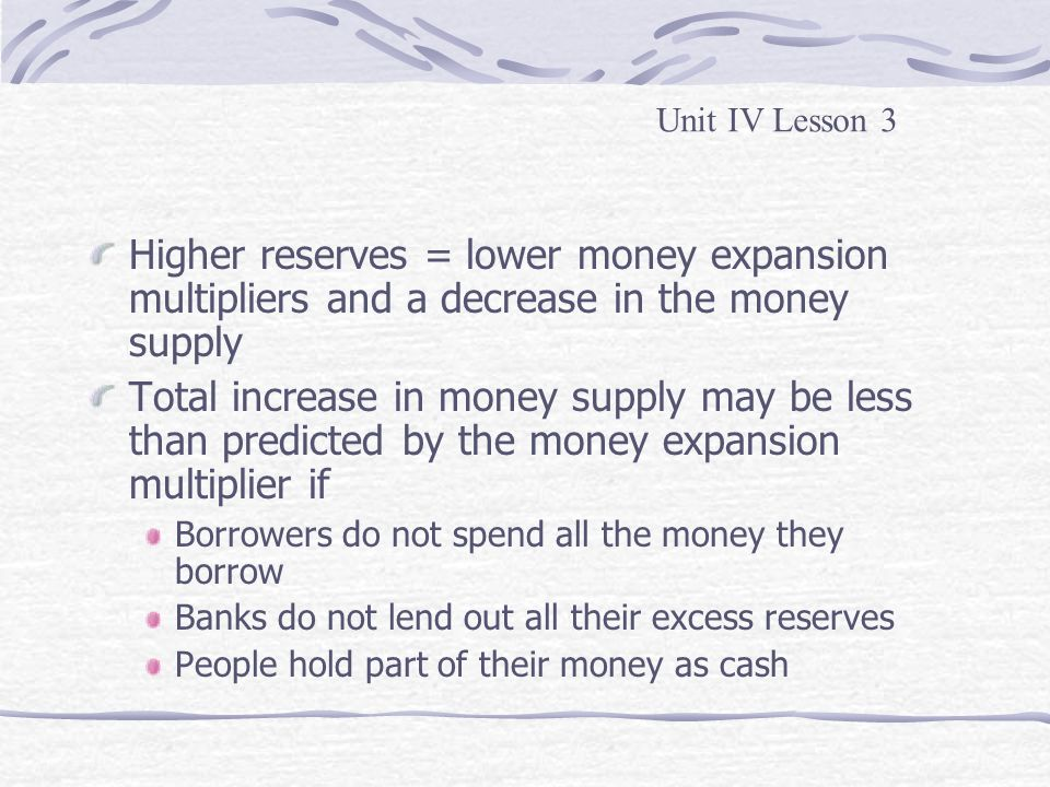 Unit IV Lesson 3 Higher reserves = lower money expansion multipliers and a decrease in the money supply.